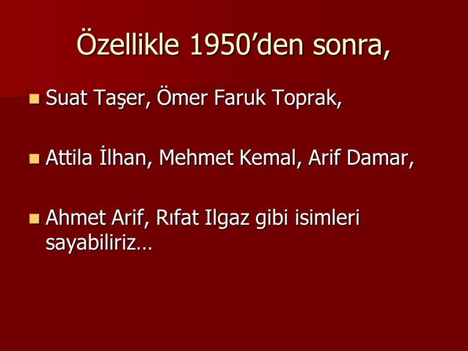 Özellikle 1950'den sonra, Suat Taşer, Ömer Faruk Toprak, Suat Taşer, Ömer Faruk Toprak, Attila İlhan, Mehmet Kemal, Arif Damar, Attila İlhan, Mehmet K