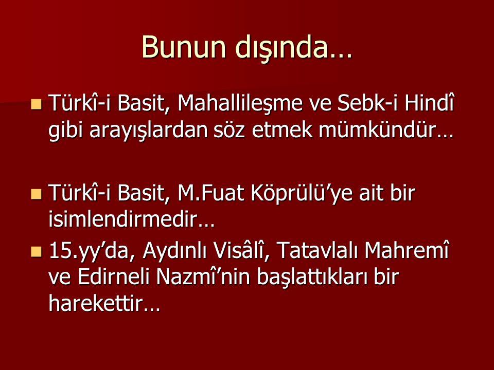 Bunun dışında… Türkî-i Basit, Mahallileşme ve Sebk-i Hindî gibi arayışlardan söz etmek mümkündür… Türkî-i Basit, Mahallileşme ve Sebk-i Hindî gibi ara