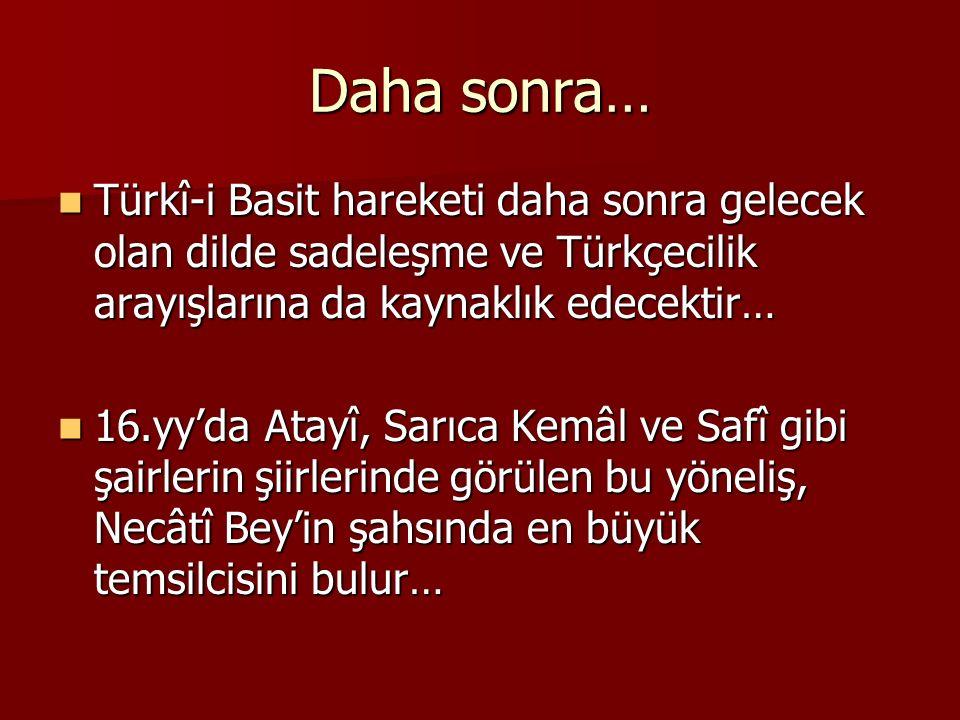 Daha sonra… Türkî-i Basit hareketi daha sonra gelecek olan dilde sadeleşme ve Türkçecilik arayışlarına da kaynaklık edecektir… Türkî-i Basit hareketi