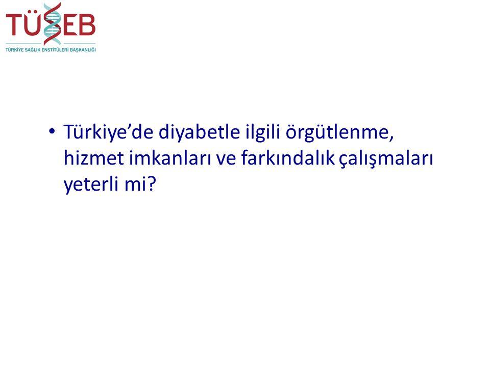 Türkiye'de diyabetle ilgili örgütlenme, hizmet imkanları ve farkındalık çalışmaları yeterli mi?