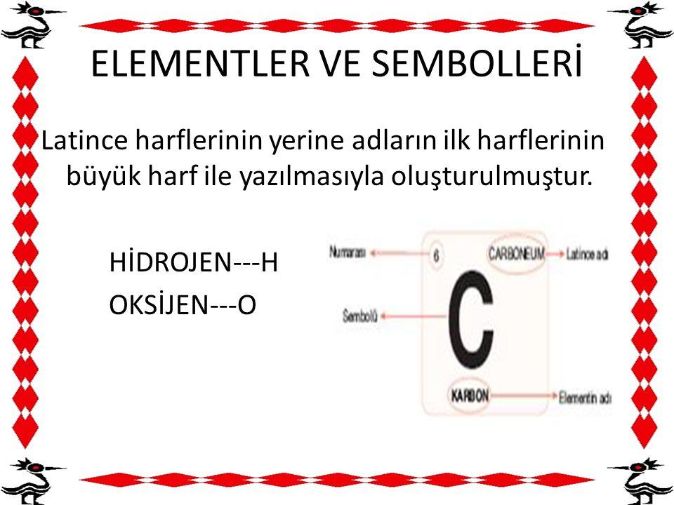 ELEMENTLER VE SEMBOLLERİ Latince harflerinin yerine adların ilk harflerinin büyük harf ile yazılmasıyla oluşturulmuştur. HİDROJEN---H OKSİJEN---O