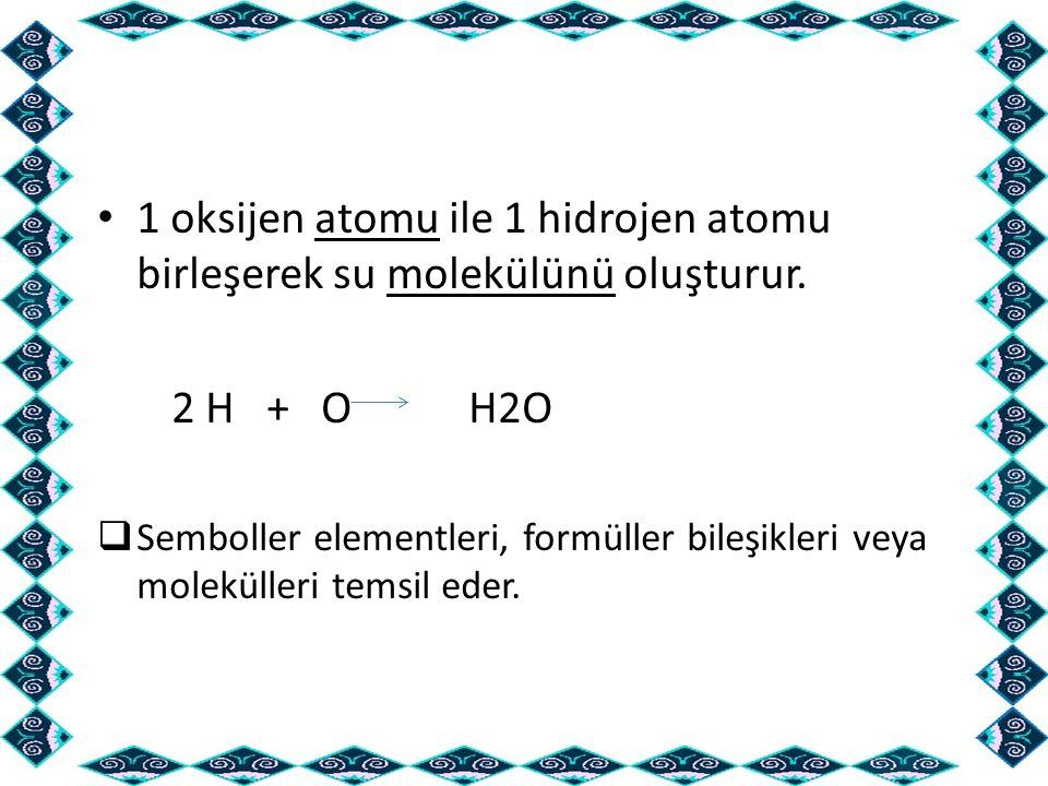 1 oksijen atomu ile 1 hidrojen atomu birleşerek su molekülünü oluşturur. 2 H + O H2O  Semboller elementleri, formüller bileşikleri veya molekülleri t
