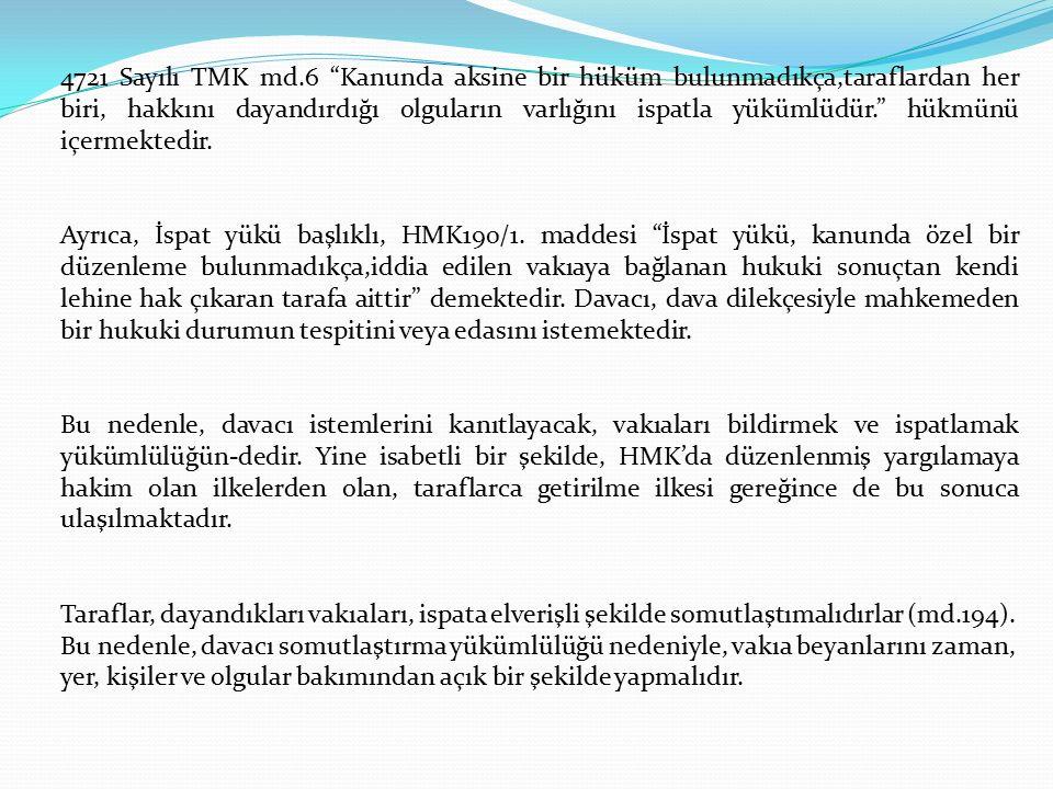 4721 Sayılı TMK md.6 Kanunda aksine bir hüküm bulunmadıkça,taraflardan her biri, hakkını dayandırdığı olguların varlığını ispatla yükümlüdür. hükmünü içermektedir.