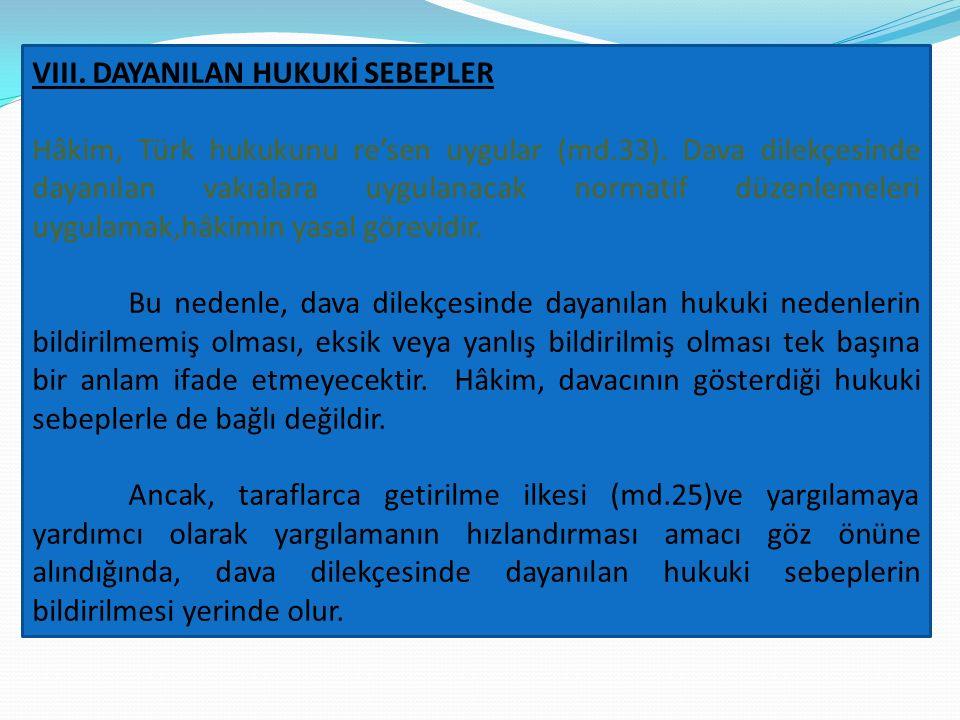 VIII. DAYANILAN HUKUKİ SEBEPLER Hâkim, Türk hukukunu re'sen uygular (md.33). Dava dilekçesinde dayanılan vakıalara uygulanacak normatif düzenlemeleri