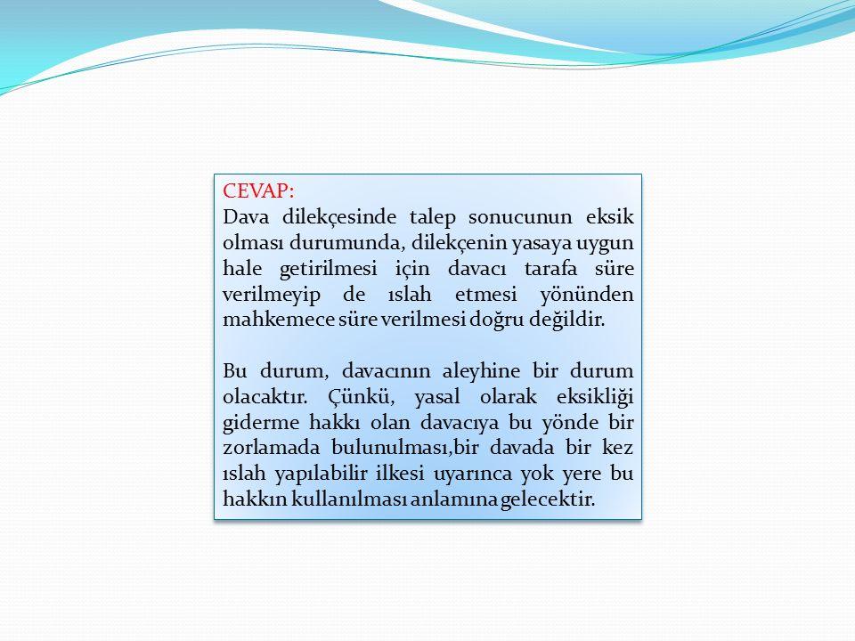CEVAP: Dava dilekçesinde talep sonucunun eksik olması durumunda, dilekçenin yasaya uygun hale getirilmesi için davacı tarafa süre verilmeyip de ıslah etmesi yönünden mahkemece süre verilmesi doğru değildir.