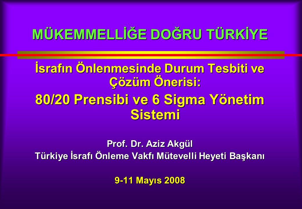 MÜKEMMELLİĞE DOĞRU TÜRKİYE İsrafın Önlenmesinde Durum Tesbiti ve Çözüm Önerisi: 80/20 Prensibi ve 6 Sigma Yönetim Sistemi Prof.