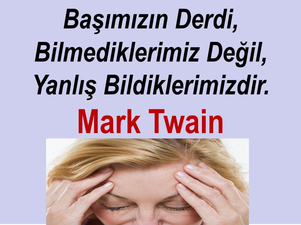 Başımızın Derdi, Bilmediklerimiz Değil, Yanlış Bildiklerimizdir. Mark Twain