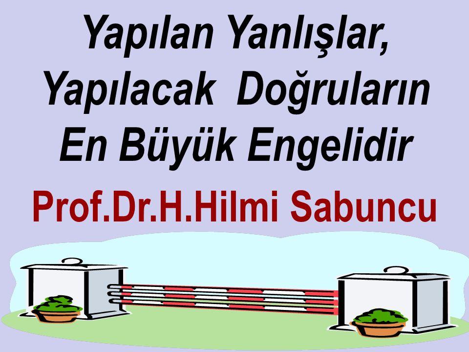 Yapılan Yanlışlar, Yapılacak Doğruların En Büyük Engelidir Prof.Dr.H.Hilmi Sabuncu
