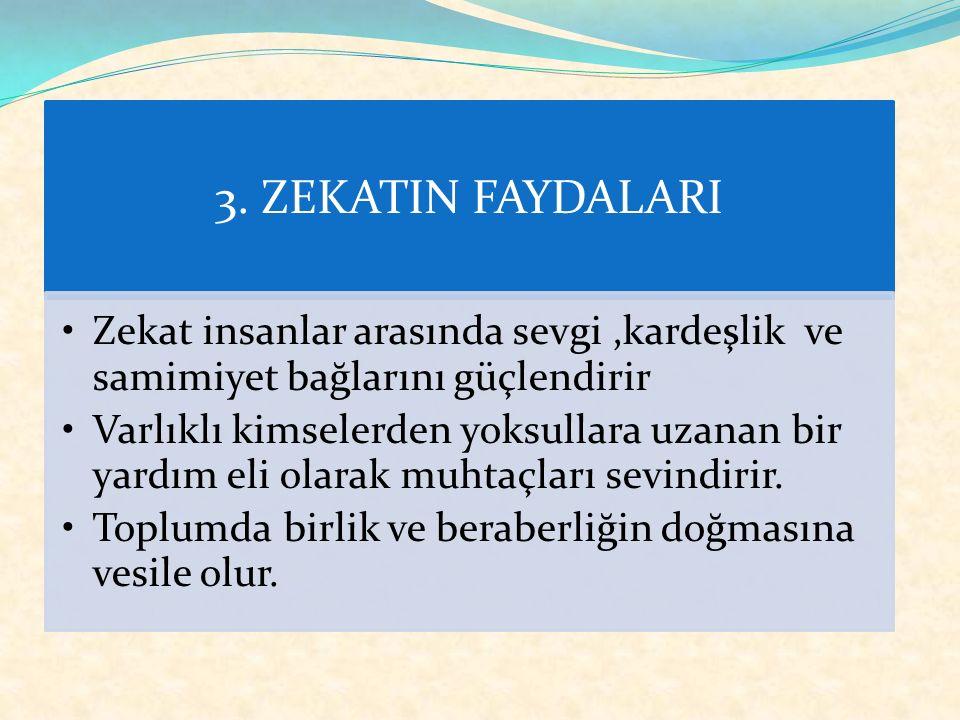 3. ZEKATIN FAYDALARI Allah'ın sevgisi kazanılmış olur. Sevap kazandırır. Kişiye yoksulların sorunlarıyla ilgilenme bilinci kazandırır. İnsanlar arasın