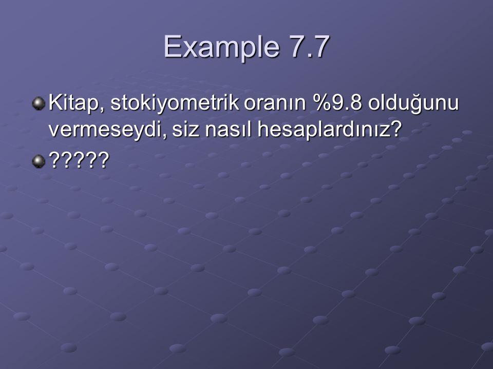 Example 7.7 Kitap, stokiyometrik oranın %9.8 olduğunu vermeseydi, siz nasıl hesaplardınız