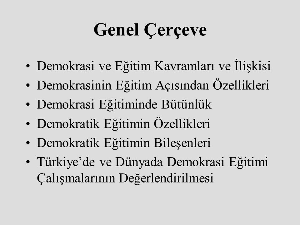 Genel Çerçeve Demokrasi ve Eğitim Kavramları ve İlişkisi Demokrasinin Eğitim Açısından Özellikleri Demokrasi Eğitiminde Bütünlük Demokratik Eğitimin Özellikleri Demokratik Eğitimin Bileşenleri Türkiye'de ve Dünyada Demokrasi Eğitimi Çalışmalarının Değerlendirilmesi