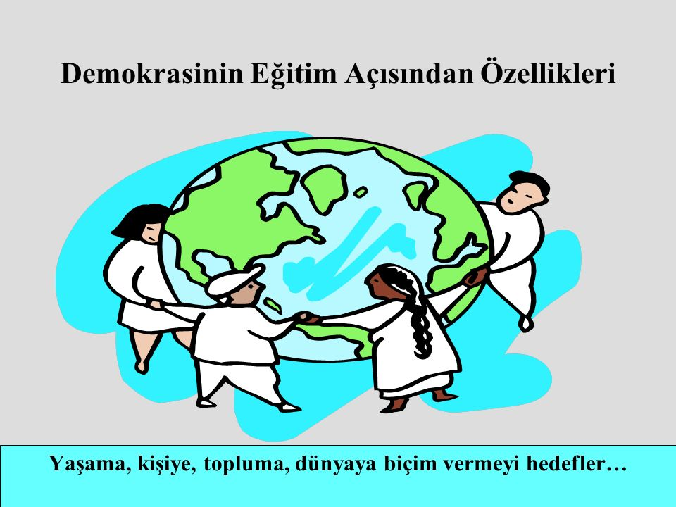 Demokrasinin Eğitim Açısından Özellikleri Yaşama, kişiye, topluma, dünyaya biçim vermeyi hedefler…