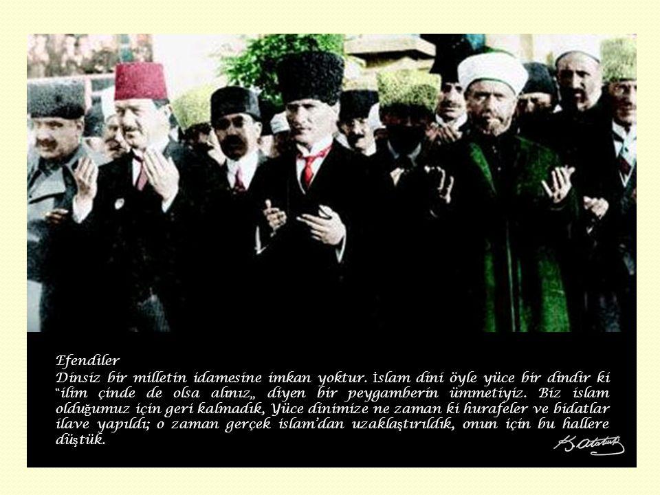 """Efendiler Dinsiz bir milletin idamesine imkan yoktur. İ slam dini öyle yüce bir dindir ki """" ilim çinde de olsa alınız"""" diyen bir peygamberin ümmetiyiz"""