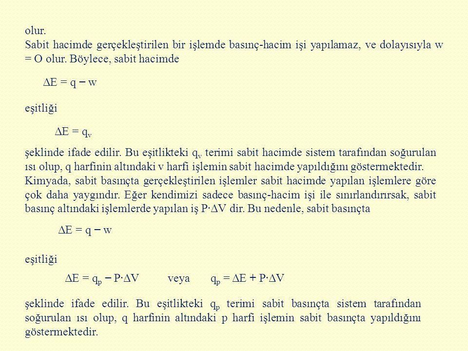olur. Sabit hacimde gerçekleştirilen bir işlemde basınç-hacim işi yapılamaz, ve dolayısıyla w = O olur. Böylece, sabit hacimde ΔE = q − w eşitliği şe