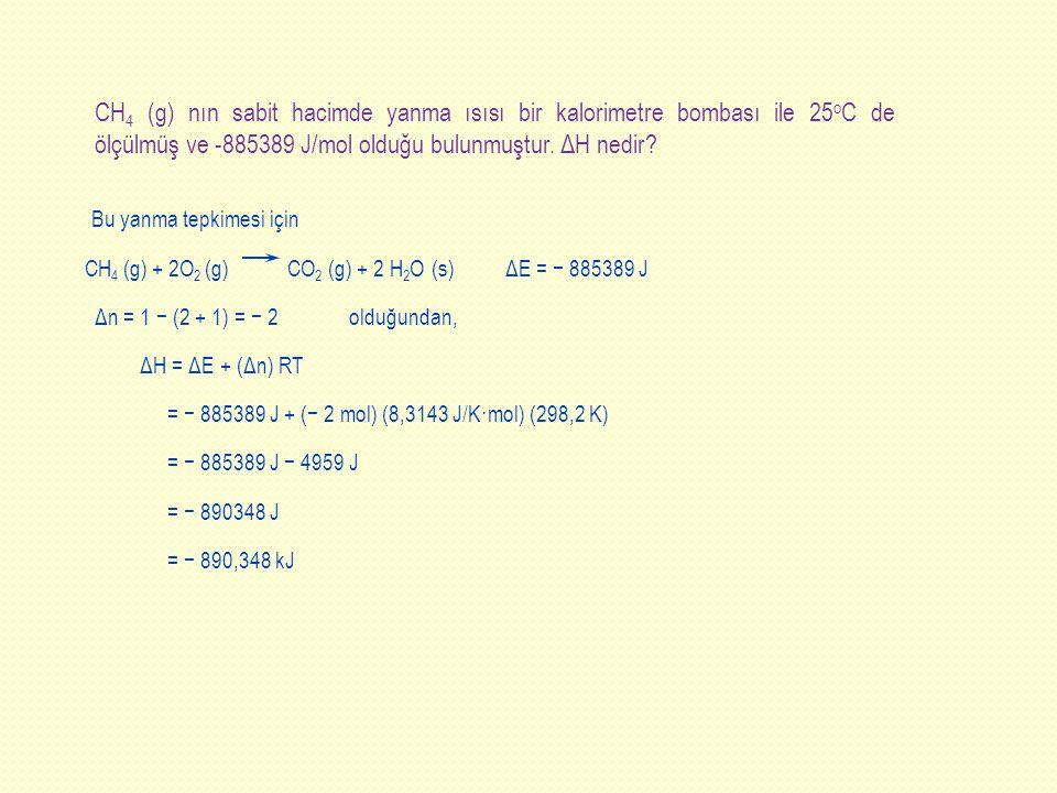 = − 890,348 kJ CH 4 (g) nın sabit hacimde yanma ısısı bir kalorimetre bombası ile 25 o C de ölçülmüş ve -885389 J/mol olduğu bulunmuştur. ΔH nedir? Bu