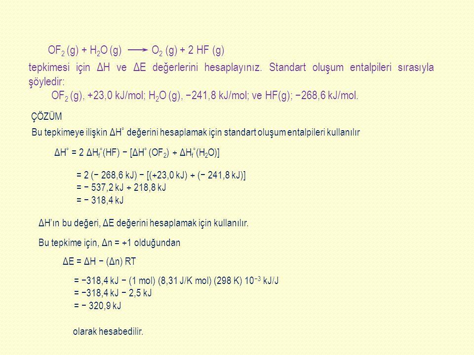 = −318,4 kJ − (1 mol) (8,31 J/K mol) (298 K) 10 −3 kJ/J = −318,4 kJ − 2,5 kJ = − 320,9 kJ tepkimesi için ΔH ve ΔE değerlerini hesaplayınız. Standart o