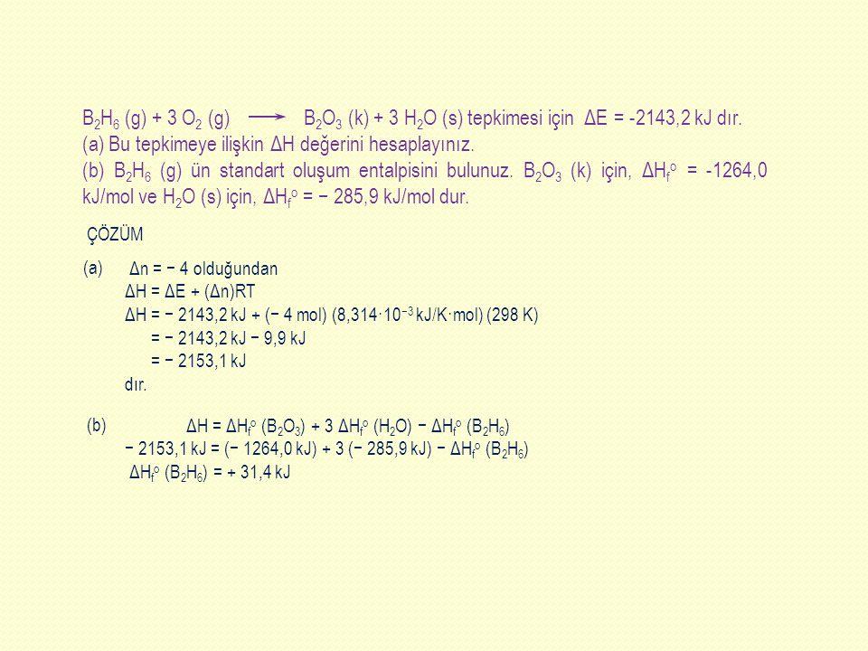 Δn = − 4 olduğundan ΔH = ΔE + (Δn)RT ΔH = − 2143,2 kJ + (− 4 mol) (8,314·10 −3 kJ/K·mol) (298 K) = − 2143,2 kJ − 9,9 kJ = − 2153,1 kJ dır. ΔH = ΔH f o