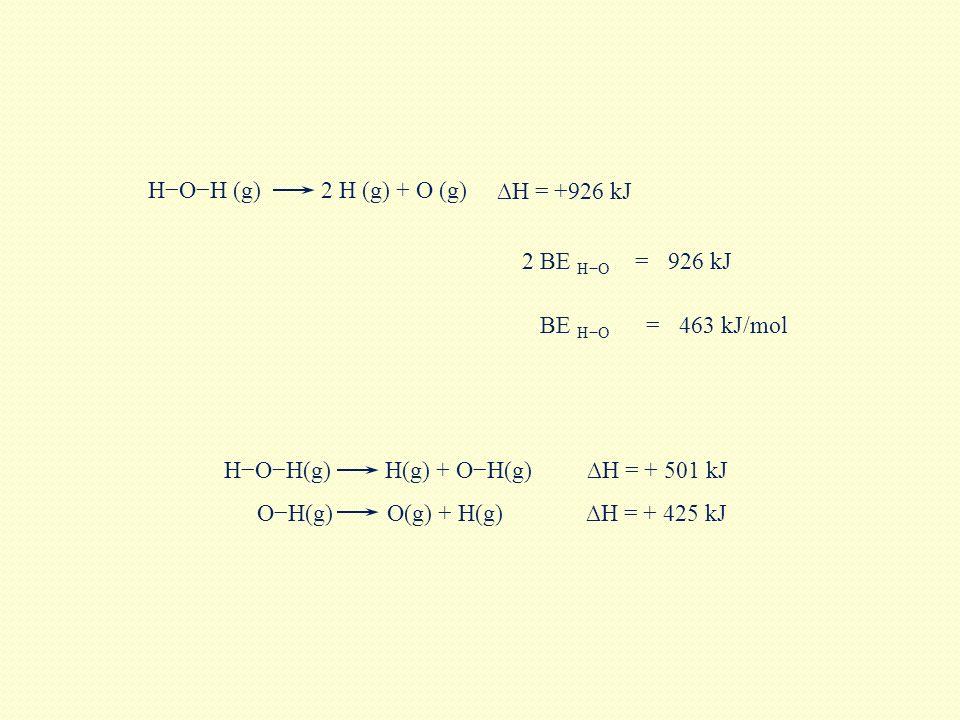 H−O−H(g) H(g) + O−H(g) ∆H = +926 kJ H−O−H (g) 2 H (g) + O (g) ∆H = + 425 kJ ∆H = + 501 kJ O−H(g) O(g) + H(g) 2 BE H−O =926 kJ BE H−O =463 kJ/mol