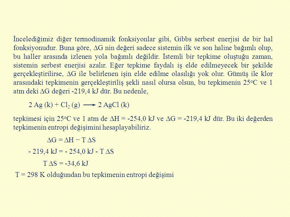 T = 298 K olduğundan bu tepkimenin entropi değişimi İncelediğimiz diğer termodinamik fonksiyonlar gibi, Gibbs serbest enerjisi de bir hal fonksiyonudu
