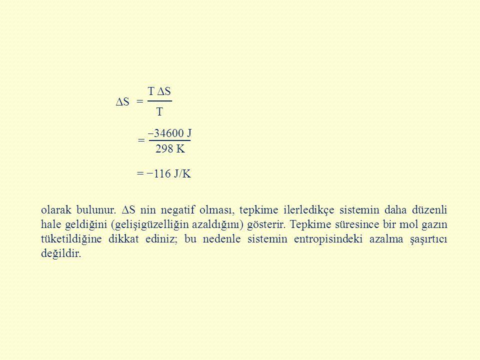 olarak bulunur. ΔS nin negatif olması, tepkime ilerledikçe sistemin daha düzenli hale geldiğini (gelişigüzelliğin azaldığını) gösterir. Tepkime süres