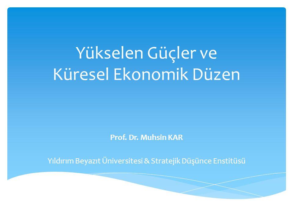 Yükselen Güçler ve Küresel Ekonomik Düzen Prof. Dr. Muhsin KAR Yıldırım Beyazıt Üniversitesi & Stratejik Düşünce Enstitüsü