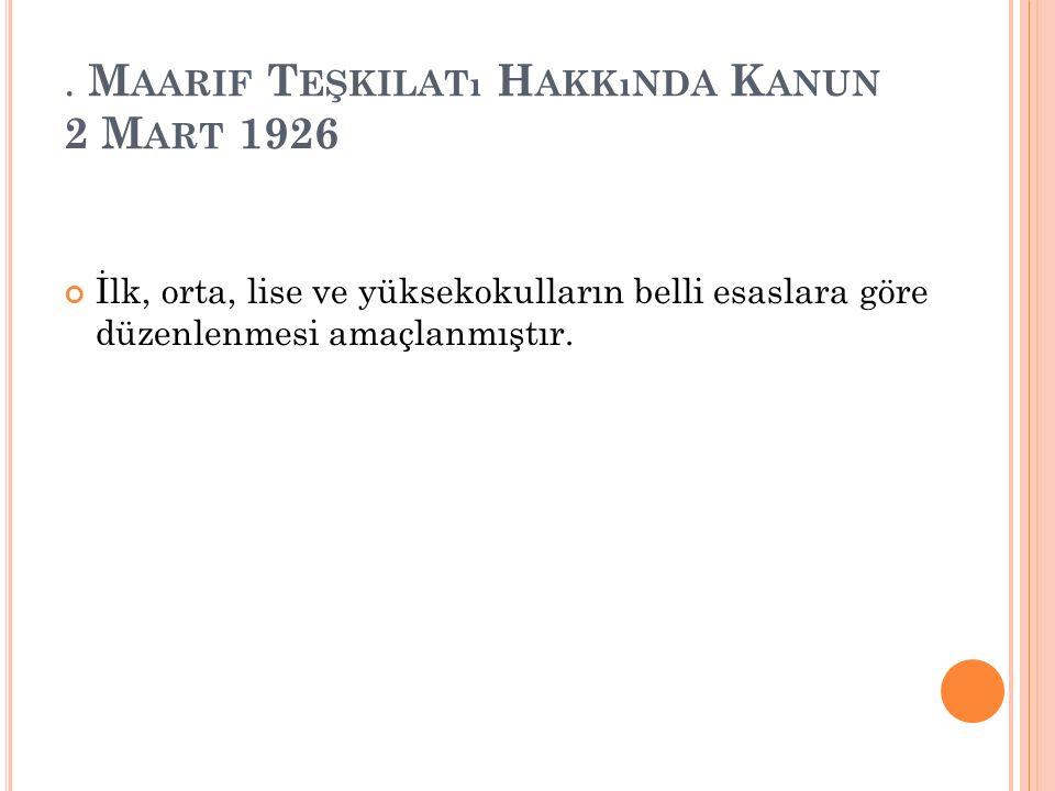 . M AARIF T EŞKILATı H AKKıNDA K ANUN 2 M ART 1926 İlk, orta, lise ve yüksekokulların belli esaslara göre düzenlenmesi amaçlanmıştır.