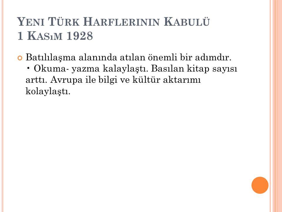 Y ENI T ÜRK H ARFLERININ K ABULÜ 1 K ASıM 1928 Batılılaşma alanında atılan önemli bir adımdır.