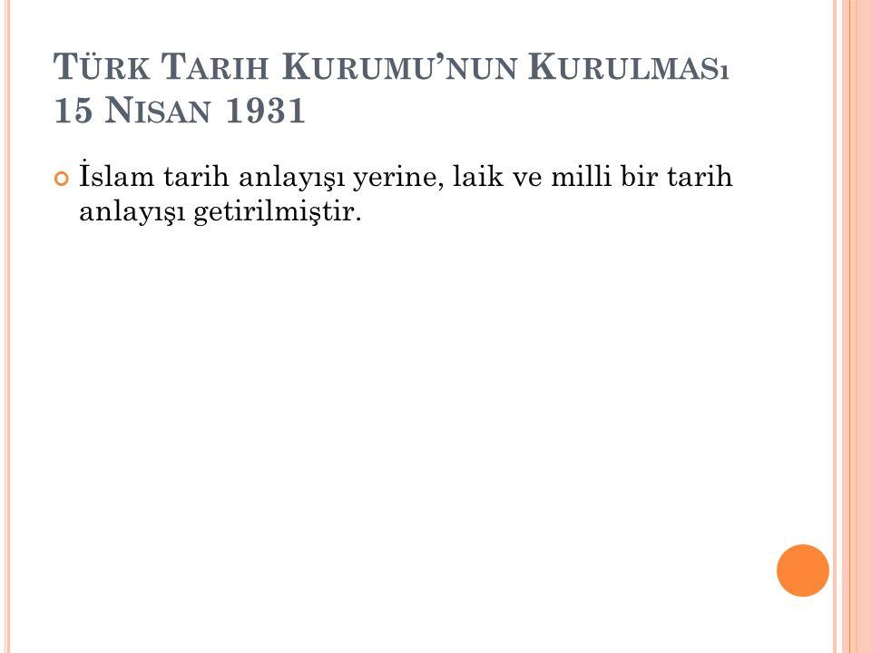 T ÜRK T ARIH K URUMU ' NUN K URULMASı 15 N ISAN 1931 İslam tarih anlayışı yerine, laik ve milli bir tarih anlayışı getirilmiştir.