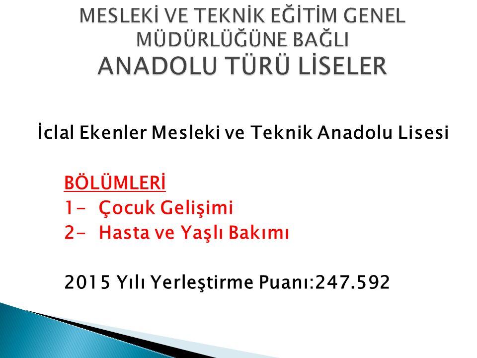 İclal Ekenler Mesleki ve Teknik Anadolu Lisesi BÖLÜMLERİ 1- Çocuk Gelişimi 2- Hasta ve Yaşlı Bakımı 2015 Yılı Yerleştirme Puanı:247.592