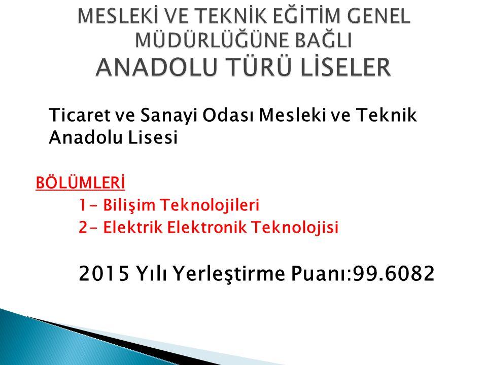 Ticaret ve Sanayi Odası Mesleki ve Teknik Anadolu Lisesi BÖLÜMLERİ 1- Bilişim Teknolojileri 2- Elektrik Elektronik Teknolojisi 2015 Yılı Yerleştirme P
