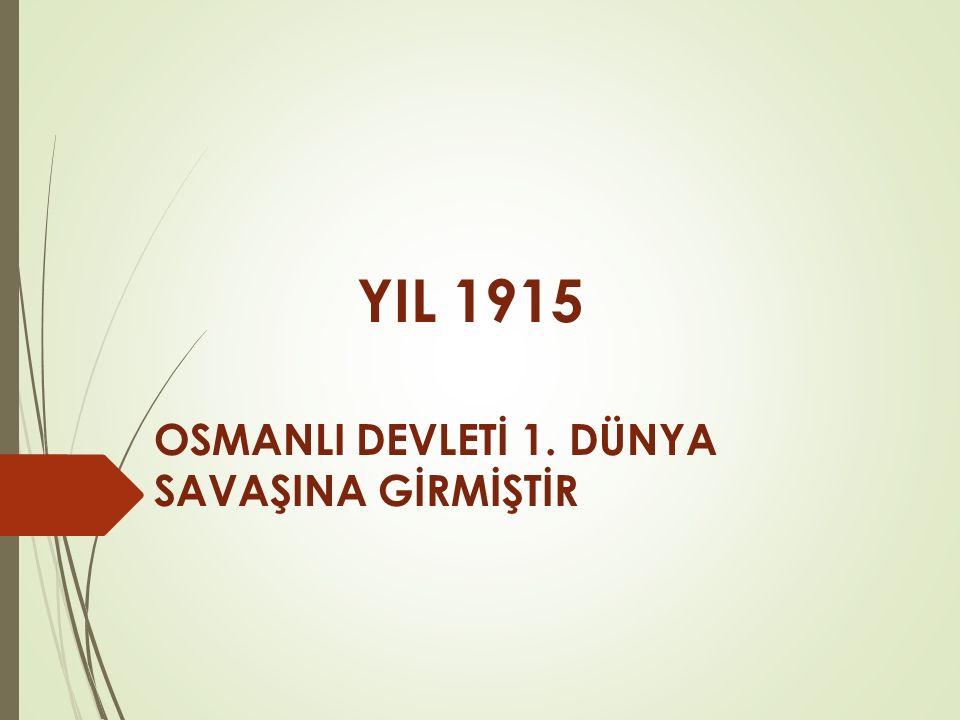 YIL 1915 OSMANLI DEVLETİ 1. DÜNYA SAVAŞINA GİRMİŞTİR