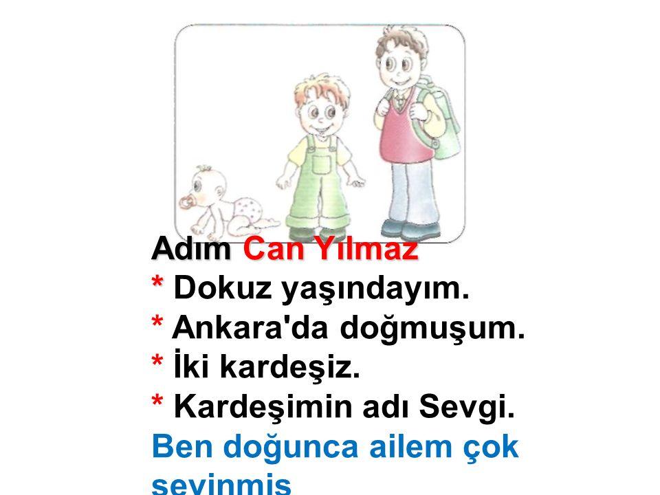 Adım Can Yılmaz * * Dokuz yaşındayım. * Ankara'da doğmuşum. * İki kardeşiz. * Kardeşimin adı Sevgi. Ben doğunca ailem çok sevinmiş
