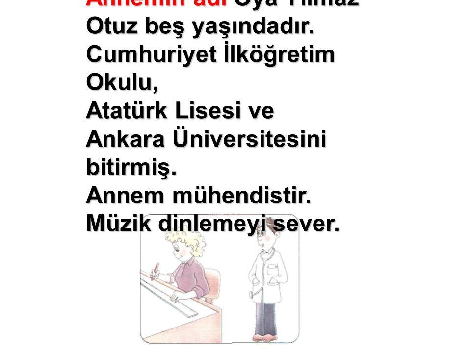 Annemin adı Oya Yılmaz Otuz beş yaşındadır. Cumhuriyet İlköğretim Okulu, Atatürk Lisesi ve Ankara Üniversitesini bitirmiş. Annem mühendistir. Müzik di