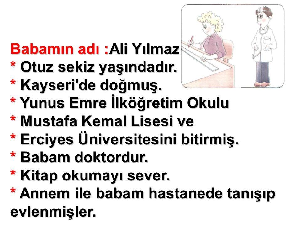 Babamın adı :Ali Yılmaz * Otuz sekiz yaşındadır. * Kayseri'de doğmuş. * Yunus Emre İlköğretim Okulu * Mustafa Kemal Lisesi ve * Erciyes Üniversitesini