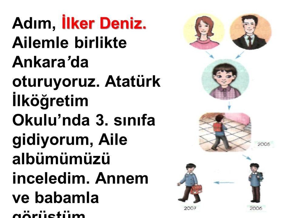 İlker Deniz. Adım, İlker Deniz. Ailemle birlikte Ankara'da oturuyoruz. Atatürk İlköğretim Okulu'nda 3. sınıfa gidiyorum, Aile albümümüzü inceledim. An