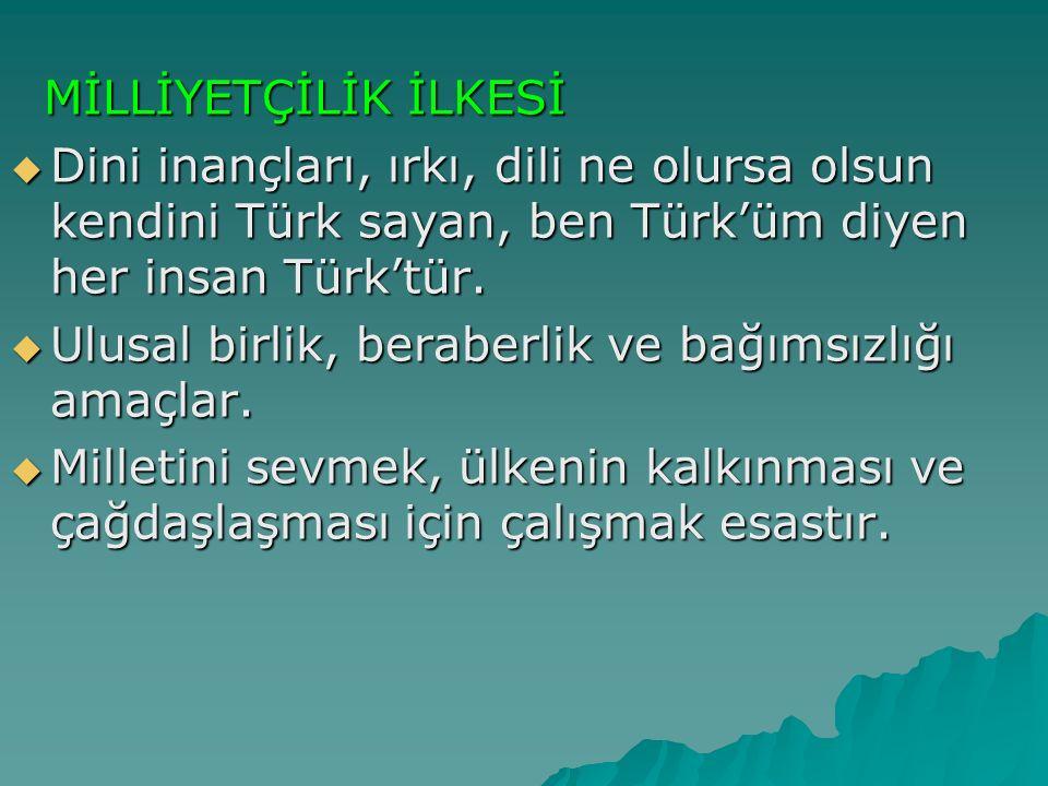 MİLLİYETÇİLİK İLKESİ MİLLİYETÇİLİK İLKESİ  Dini inançları, ırkı, dili ne olursa olsun kendini Türk sayan, ben Türk'üm diyen her insan Türk'tür.  Ulu