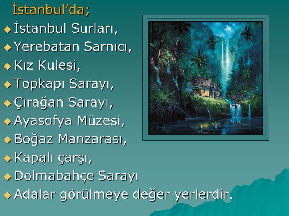 İstanbul'da; İstanbul'da;  İstanbul Surları,  Yerebatan Sarnıcı,  Kız Kulesi,  Topkapı Sarayı,  Çırağan Sarayı,  Ayasofya Müzesi,  Boğaz Manzar