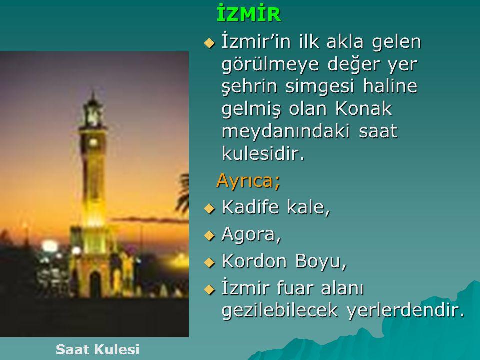 İZMİR İZMİR  İzmir'in ilk akla gelen görülmeye değer yer şehrin simgesi haline gelmiş olan Konak meydanındaki saat kulesidir. Ayrıca; Ayrıca;  Kadif