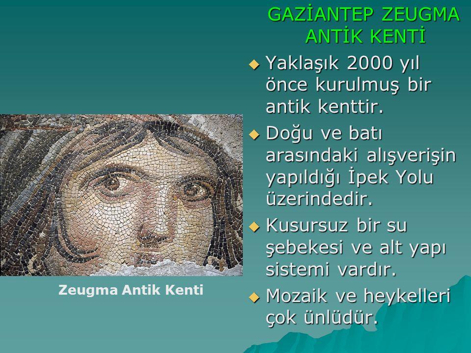 GAZİANTEP ZEUGMA ANTİK KENTİ GAZİANTEP ZEUGMA ANTİK KENTİ  Yaklaşık 2000 yıl önce kurulmuş bir antik kenttir.  Doğu ve batı arasındaki alışverişin y