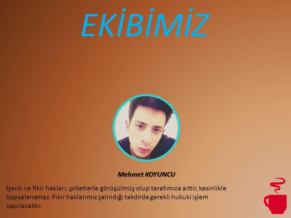 EKİBİMİZ Mehmet KOYUNCU İçerik ve fikir hakları, şirketlerle görüşülmüş olup tarafımıza aittir, kesinlikle kopyalanamaz.