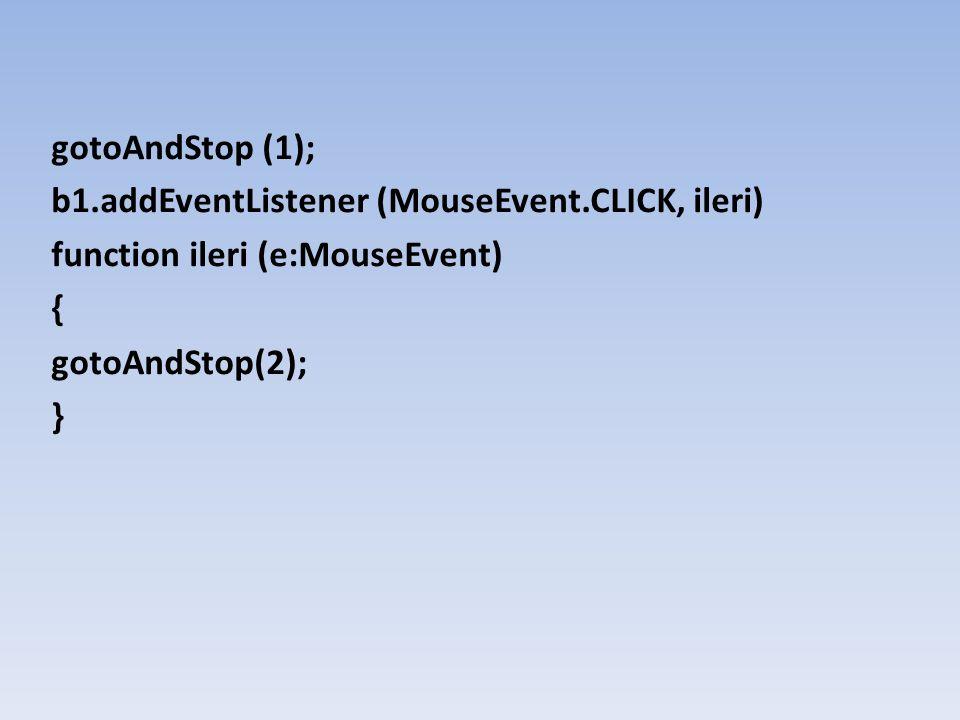 gotoAndStop (1); b1.addEventListener (MouseEvent.CLICK, ileri) function ileri (e:MouseEvent) { gotoAndStop(2); }