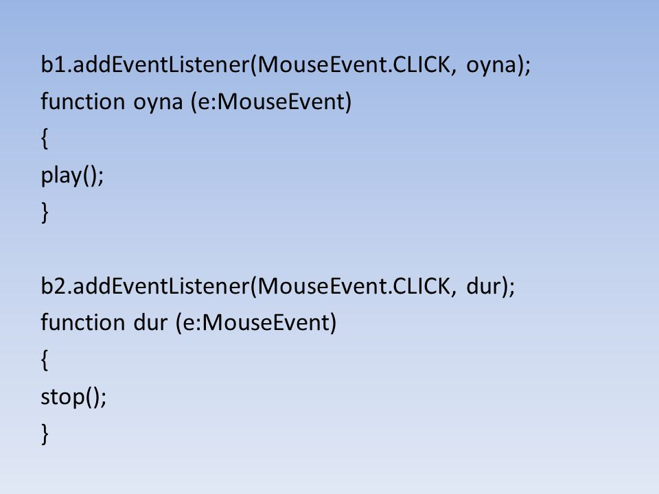 b1.addEventListener(MouseEvent.CLICK, oyna); function oyna (e:MouseEvent) { play(); } b2.addEventListener(MouseEvent.CLICK, dur); function dur (e:MouseEvent) { stop(); }