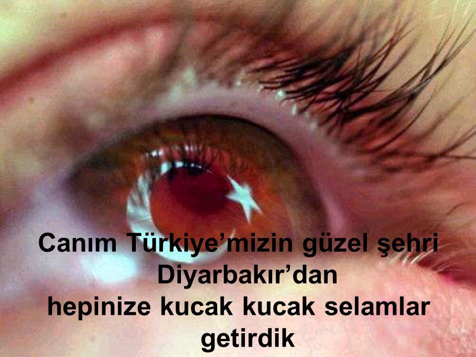 Canım Türkiye'mizin güzel şehri Diyarbakır'dan hepinize kucak kucak selamlar getirdik