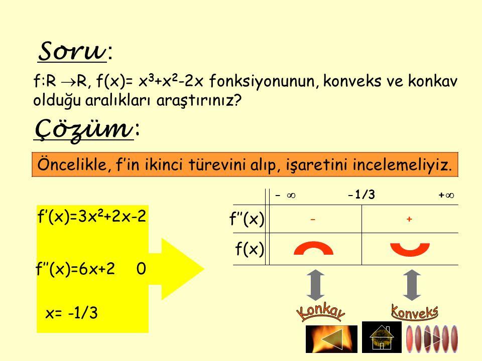 Soru : f:R  R, f(x)= x 3 +x 2 -2x fonksiyonunun, konveks ve konkav olduğu aralıkları araştırınız? Çözüm : = f'(x)=3x 2 +2x-2 f''(x)=6x+20 x= -1/3 f''