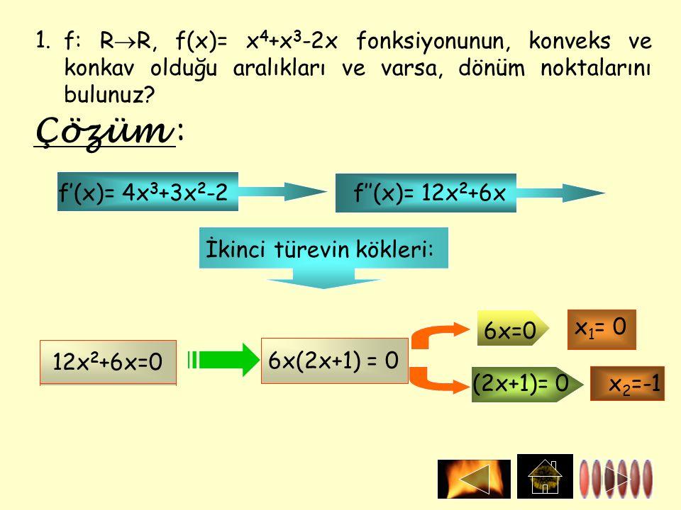 1.f: R  R, f(x)= x 4 +x 3 -2x fonksiyonunun, konveks ve konkav olduğu aralıkları ve varsa, dönüm noktalarını bulunuz? Çözüm : f'(x)= 4x 3 +3x 2 -2f''