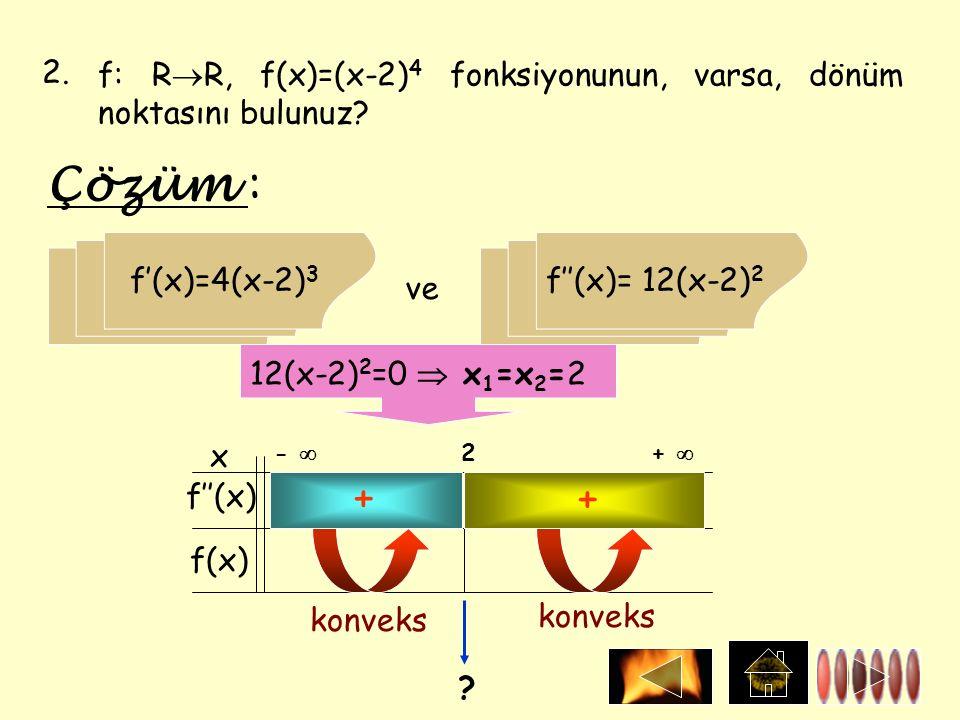 2. f: R  R, f(x)=(x-2) 4 fonksiyonunun, varsa, dönüm noktasını bulunuz? Çözüm : f'(x)=4(x-2) 3 ve f''(x)= 12(x-2) 2 12(x-2) 2 =0  x 1 =x 2 =2 x f''(