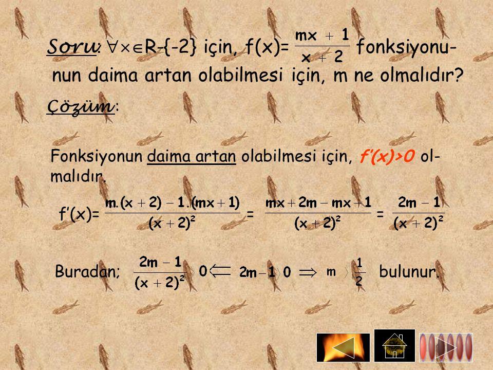 Soru :  R-{-2} için, f(x)= fonksiyonu- nun daima artan olabilmesi için, m ne olmalıdır? Çözüm : Fonksiyonun daima artan olabilmesi için, ol- malıdı