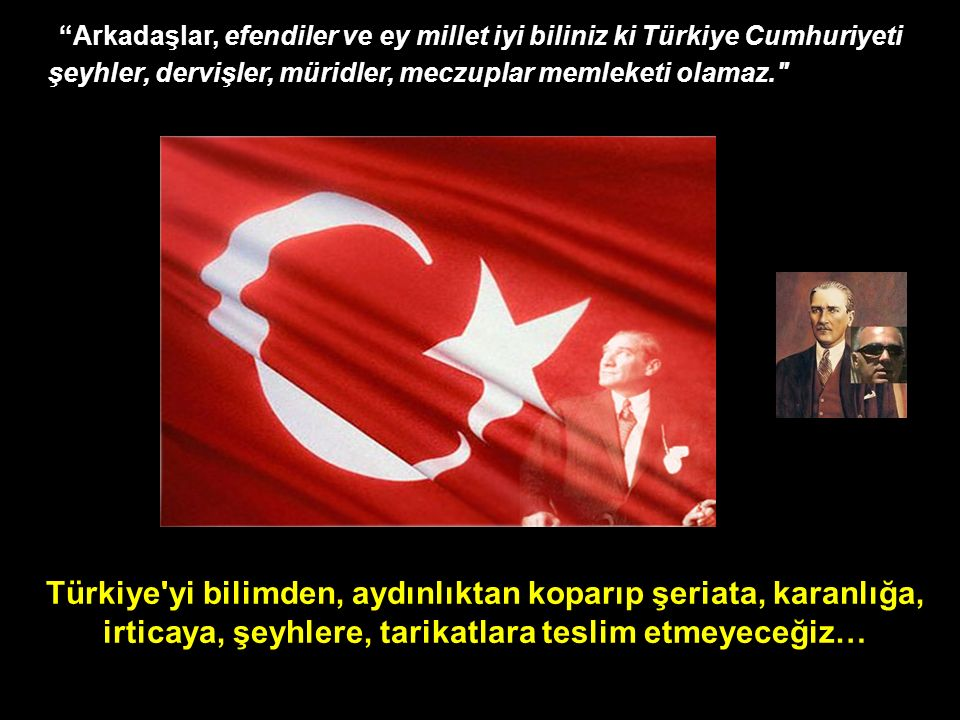 Türkiye yi bilimden, aydınlıktan koparıp şeriata, karanlığa, irticaya, şeyhlere, tarikatlara teslim etmeyeceğiz… Arkadaşlar, efendiler ve ey millet iyi biliniz ki Türkiye Cumhuriyeti şeyhler, dervişler, müridler, meczuplar memleketi olamaz.