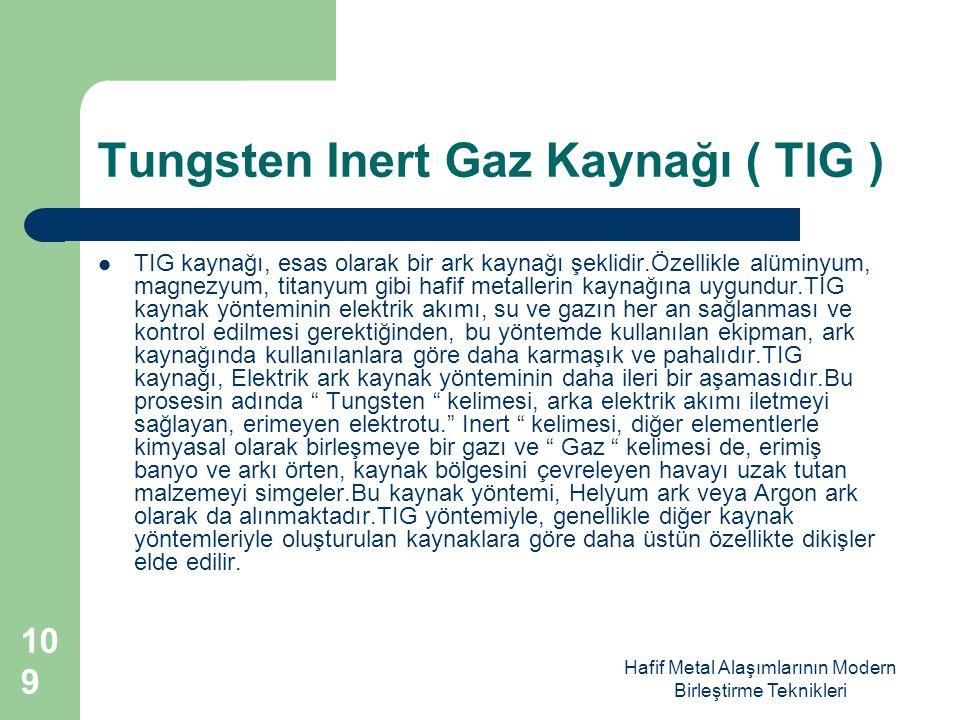 Hafif Metal Alaşımlarının Modern Birleştirme Teknikleri Tungsten Inert Gaz Kaynağı ( TIG ) TIG kaynağı, esas olarak bir ark kaynağı şeklidir.Özellikle alüminyum, magnezyum, titanyum gibi hafif metallerin kaynağına uygundur.TIG kaynak yönteminin elektrik akımı, su ve gazın her an sağlanması ve kontrol edilmesi gerektiğinden, bu yöntemde kullanılan ekipman, ark kaynağında kullanılanlara göre daha karmaşık ve pahalıdır.TIG kaynağı, Elektrik ark kaynak yönteminin daha ileri bir aşamasıdır.Bu prosesin adında Tungsten kelimesi, arka elektrik akımı iletmeyi sağlayan, erimeyen elektrotu. Inert kelimesi, diğer elementlerle kimyasal olarak birleşmeye bir gazı ve Gaz kelimesi de, erimiş banyo ve arkı örten, kaynak bölgesini çevreleyen havayı uzak tutan malzemeyi simgeler.Bu kaynak yöntemi, Helyum ark veya Argon ark olarak da alınmaktadır.TIG yöntemiyle, genellikle diğer kaynak yöntemleriyle oluşturulan kaynaklara göre daha üstün özellikte dikişler elde edilir.
