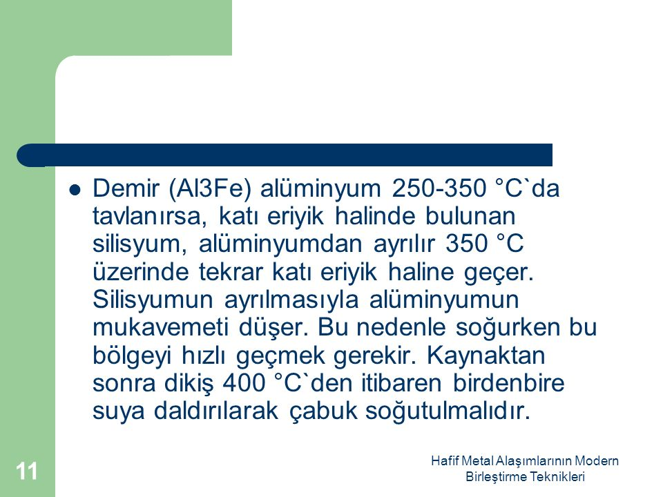 Hafif Metal Alaşımlarının Modern Birleştirme Teknikleri Demir (Al3Fe) alüminyum 250-350 °C`da tavlanırsa, katı eriyik halinde bulunan silisyum, alüminyumdan ayrılır 350 °C üzerinde tekrar katı eriyik haline geçer.